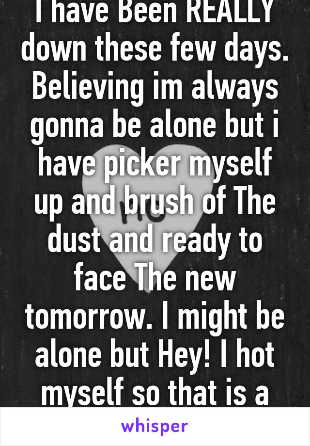 I have Been REALLY down these few days. Believing im always gonna be alone but i have picker myself up and brush of The dust and ready to face The new tomorrow. I might be alone but Hey! I hot myself so that is a good start