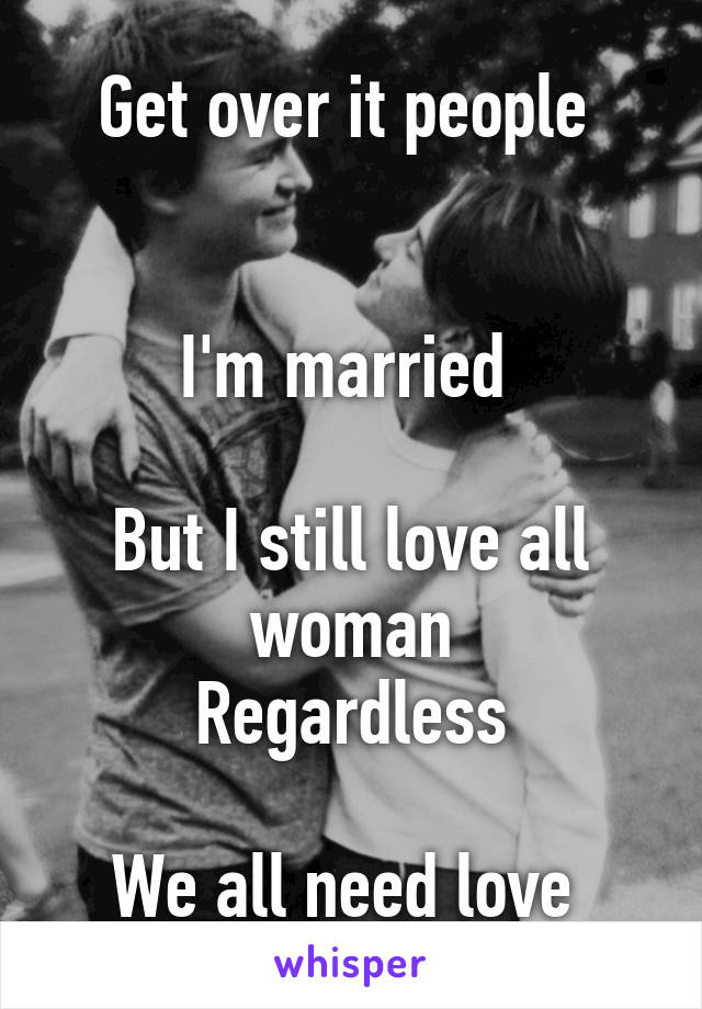 Get over it people    I'm married   But I still love all woman Regardless  We all need love