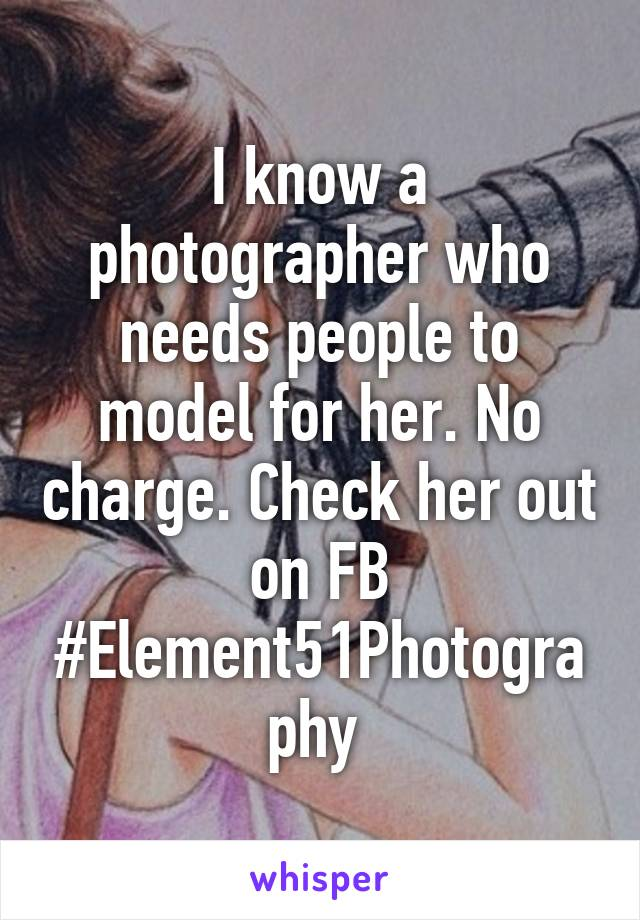 I know a photographer who needs people to model for her. No charge. Check her out on FB #Element51Photography