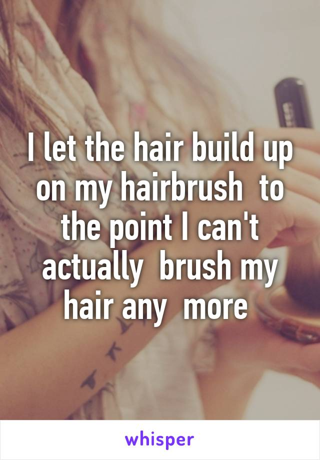 I let the hair build up on my hairbrush  to the point I can't actually  brush my hair any  more