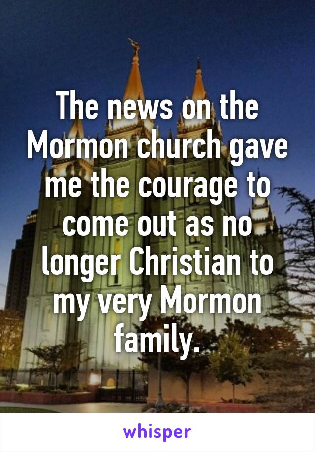 The news on the Mormon church gave me the courage to come out as no longer Christian to my very Mormon family.