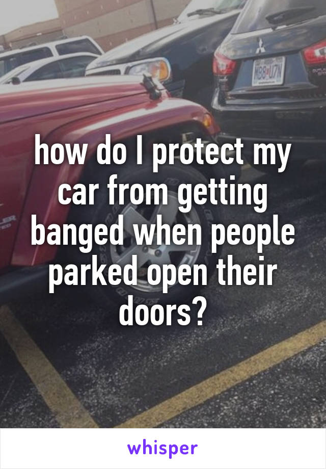 how do I protect my car from getting banged when people parked open their doors?