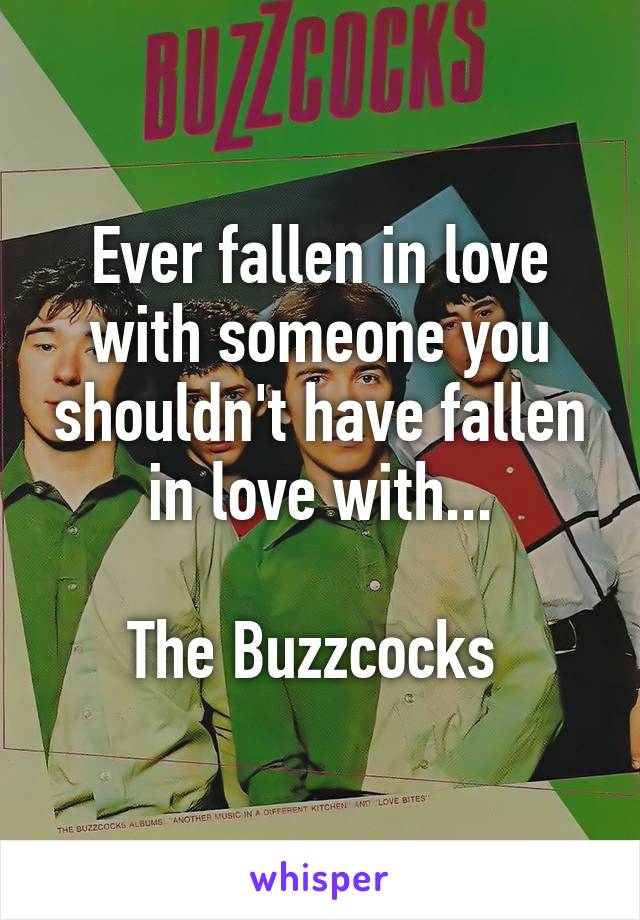 Ever fallen in love with someone you shouldn't have fallen in love with...  The Buzzcocks