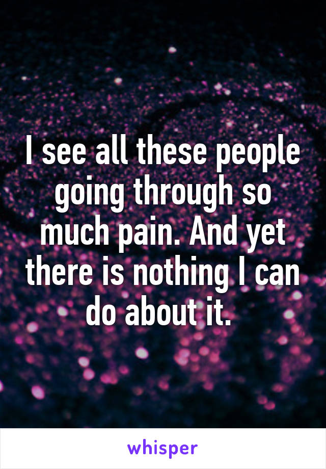 I see all these people going through so much pain. And yet there is nothing I can do about it.