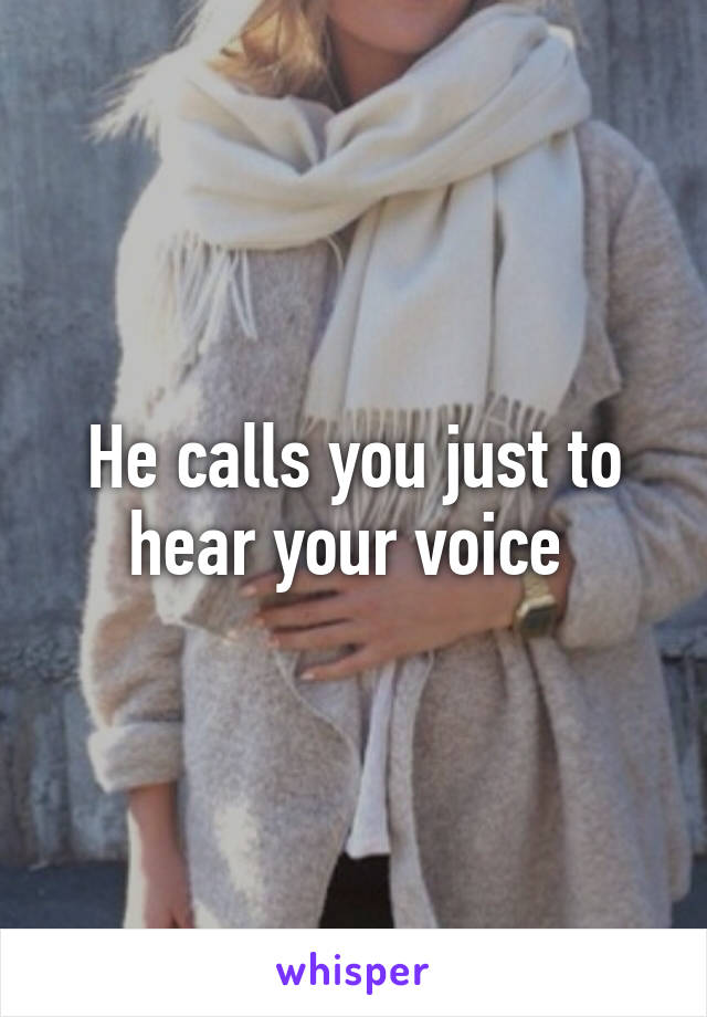 He calls you just to hear your voice