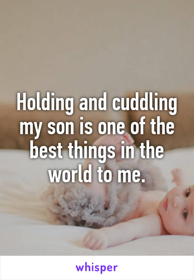 Holding and cuddling my son is one of the best things in the world to me.