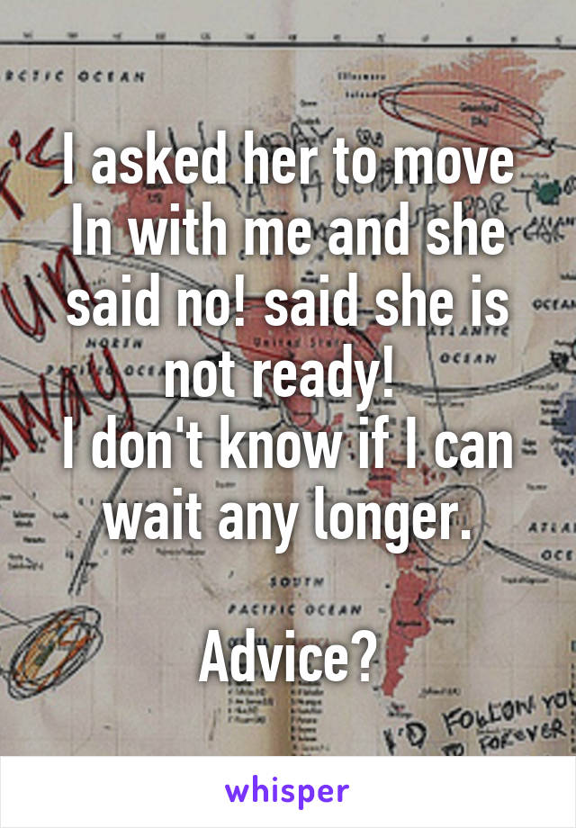 I asked her to move In with me and she said no! said she is not ready!  I don't know if I can wait any longer.  Advice?