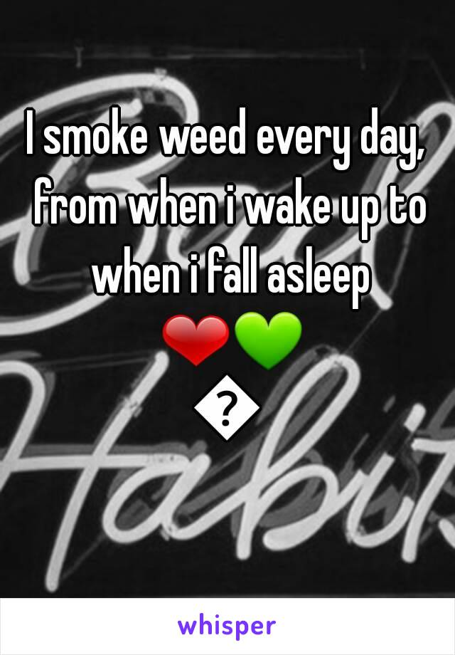I smoke weed every day, from when i wake up to when i fall asleep ❤💚💛
