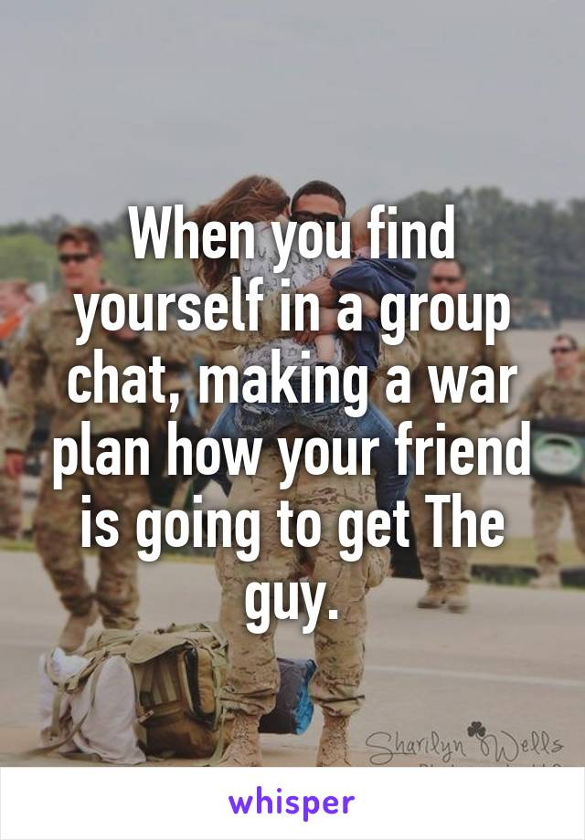 When you find yourself in a group chat, making a war plan how your friend is going to get The guy.