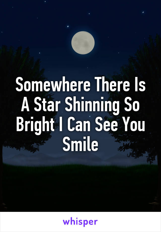 Somewhere There Is A Star Shinning So Bright I Can See You Smile
