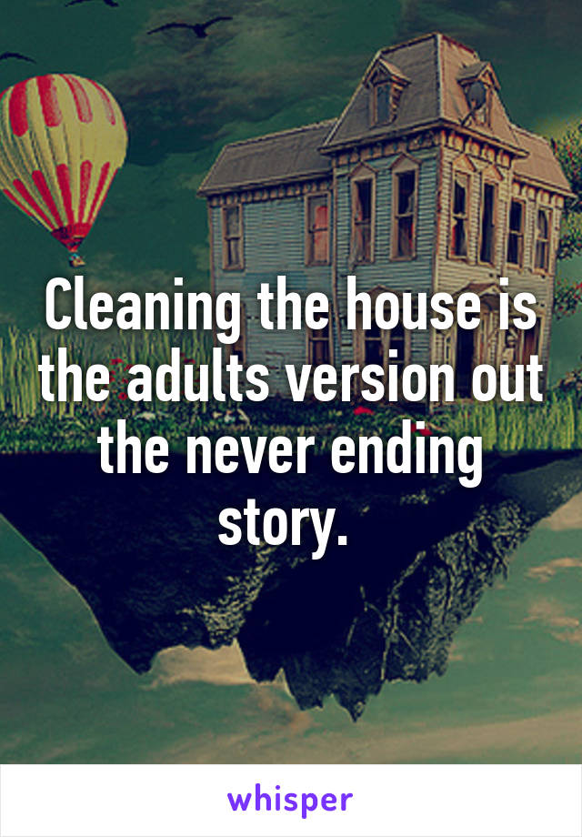 Cleaning the house is the adults version out the never ending story.