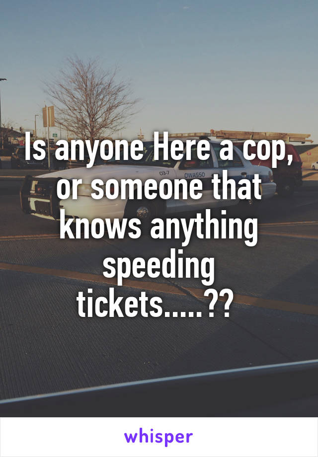 Is anyone Here a cop, or someone that knows anything speeding tickets.....??