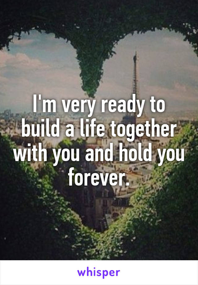 I'm very ready to build a life together with you and hold you forever.