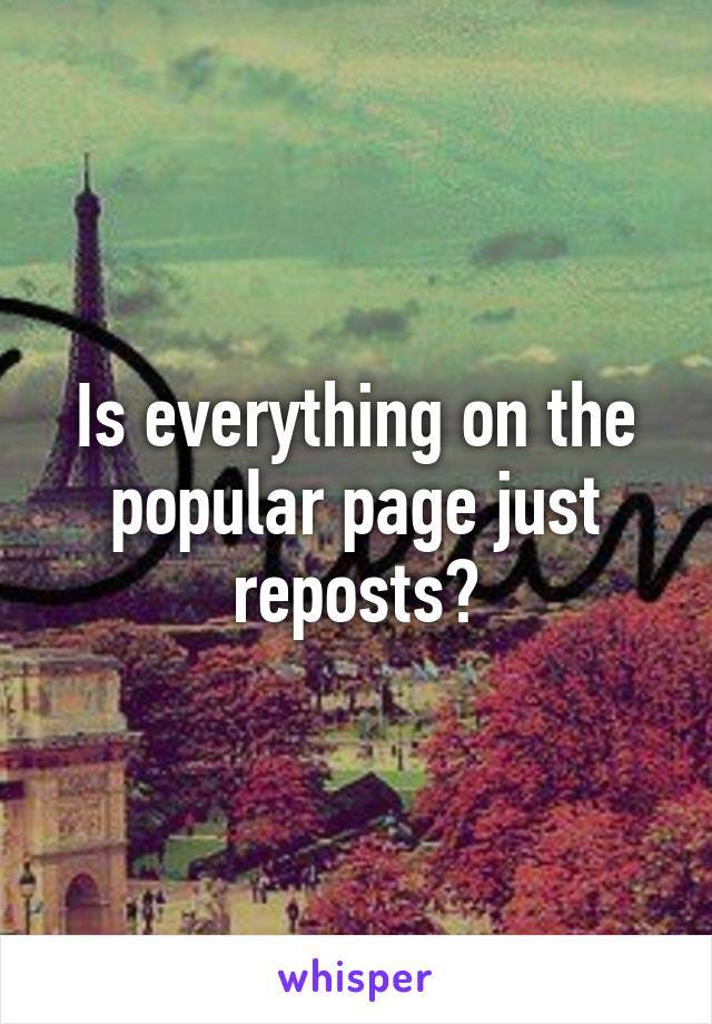 Is everything on the popular page just reposts?