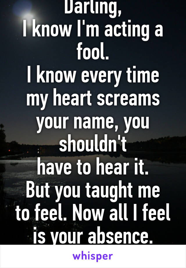 Darling, I know I'm acting a fool. I know every time my heart screams your name, you shouldn't have to hear it. But you taught me to feel. Now all I feel is your absence. -J