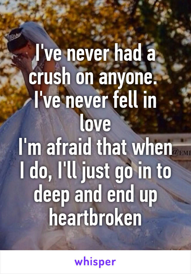 I've never had a crush on anyone.  I've never fell in love I'm afraid that when I do, I'll just go in to deep and end up heartbroken