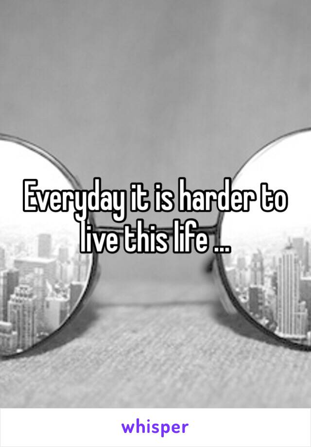 Everyday it is harder to live this life ...