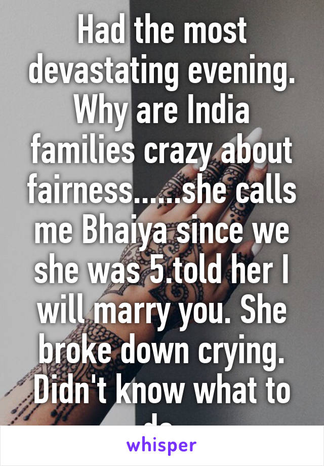 Had the most devastating evening. Why are India families crazy about fairness......she calls me Bhaiya since we she was 5.told her I will marry you. She broke down crying. Didn't know what to do.