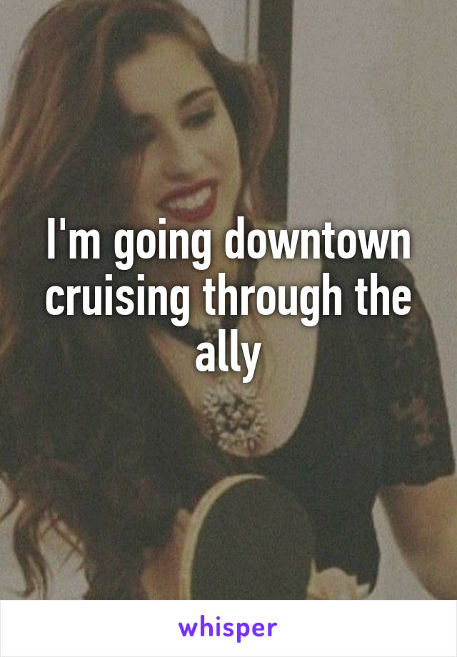 I'm going downtown cruising through the ally