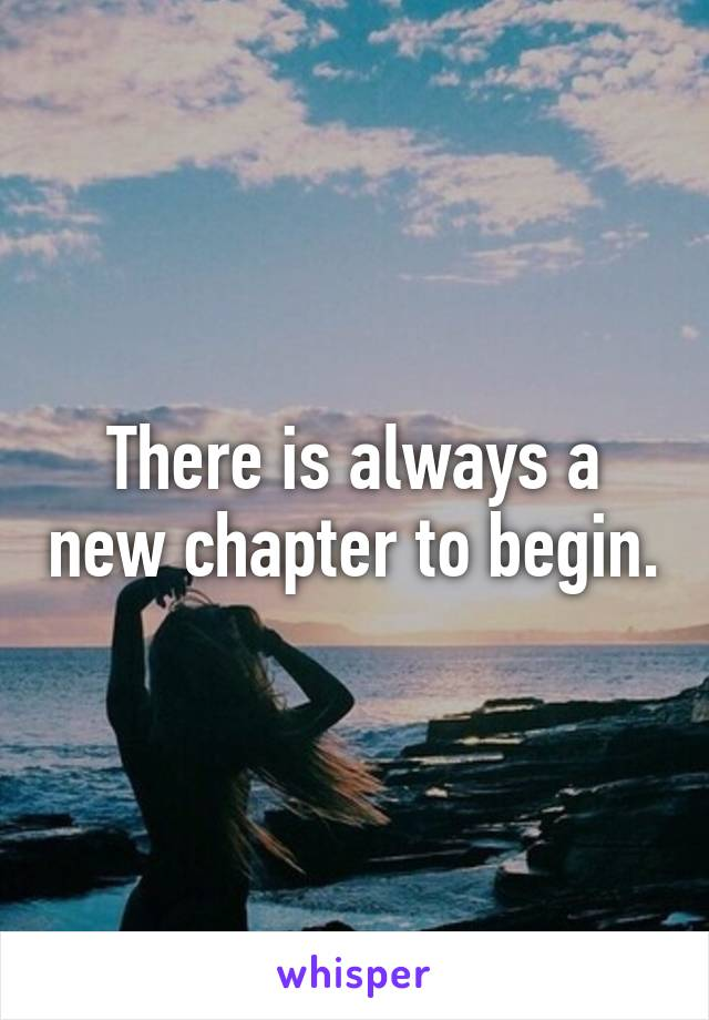 There is always a new chapter to begin.