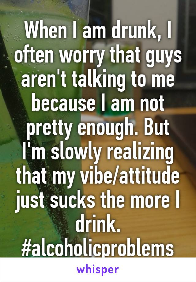 When I am drunk, I often worry that guys aren't talking to me because I am not pretty enough. But I'm slowly realizing that my vibe/attitude just sucks the more I drink. #alcoholicproblems