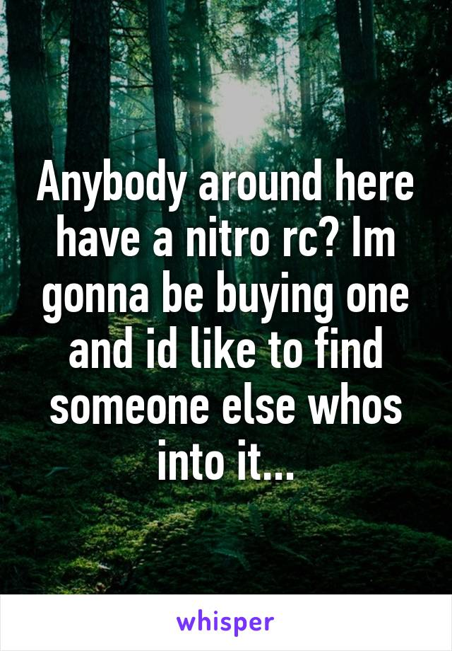 Anybody around here have a nitro rc? Im gonna be buying one and id like to find someone else whos into it...
