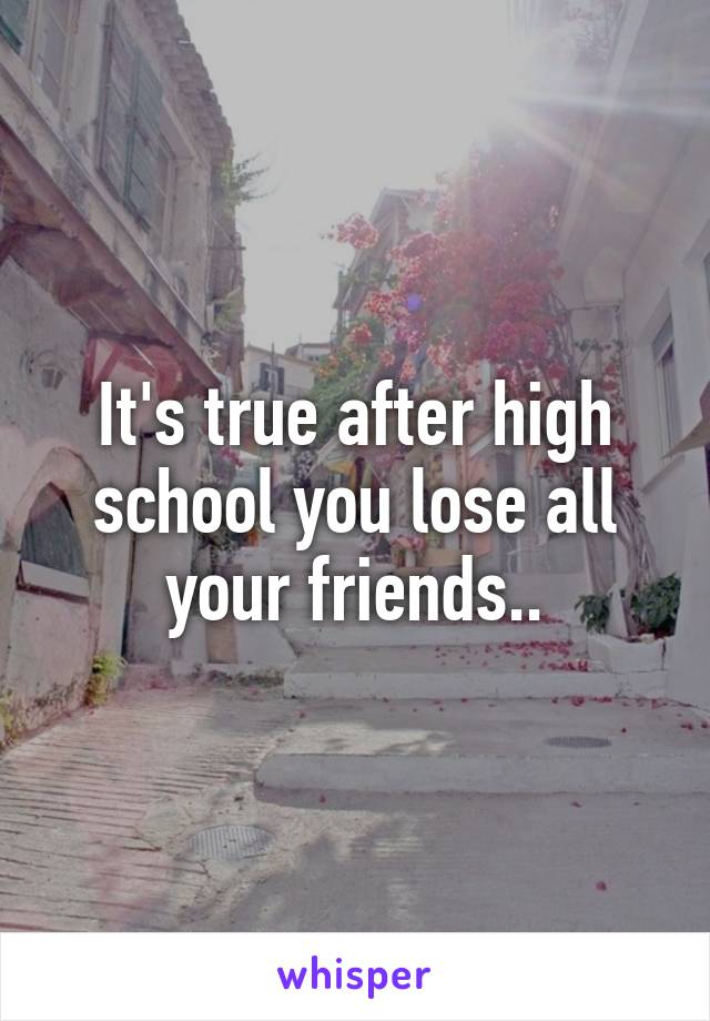 It's true after high school you lose all your friends..