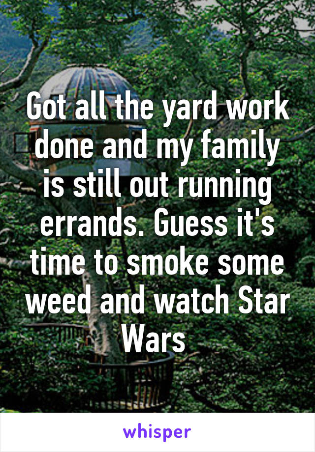 Got all the yard work done and my family is still out running errands. Guess it's time to smoke some weed and watch Star Wars