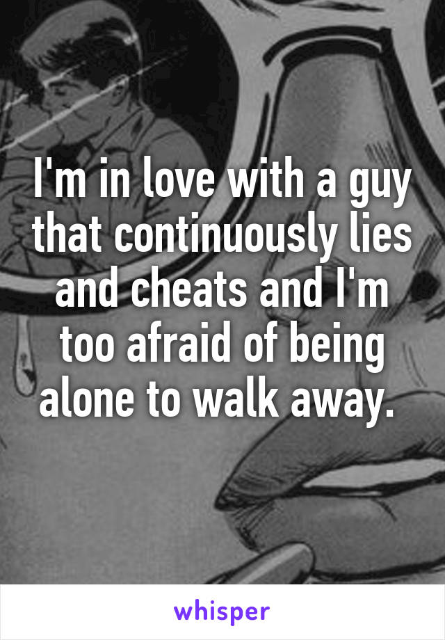 I'm in love with a guy that continuously lies and cheats and I'm too afraid of being alone to walk away.