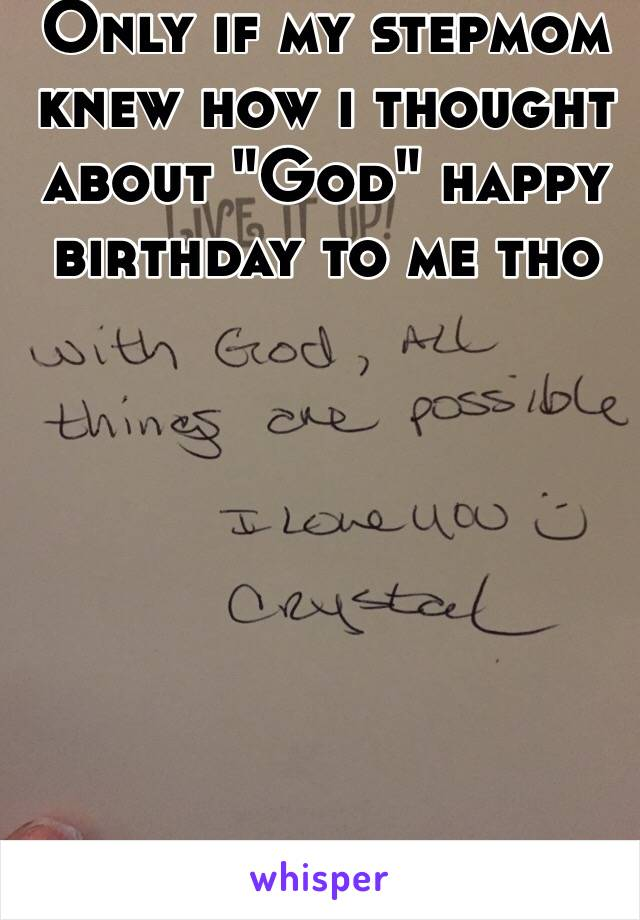 """Only if my stepmom knew how i thought about """"God"""" happy birthday to me tho"""