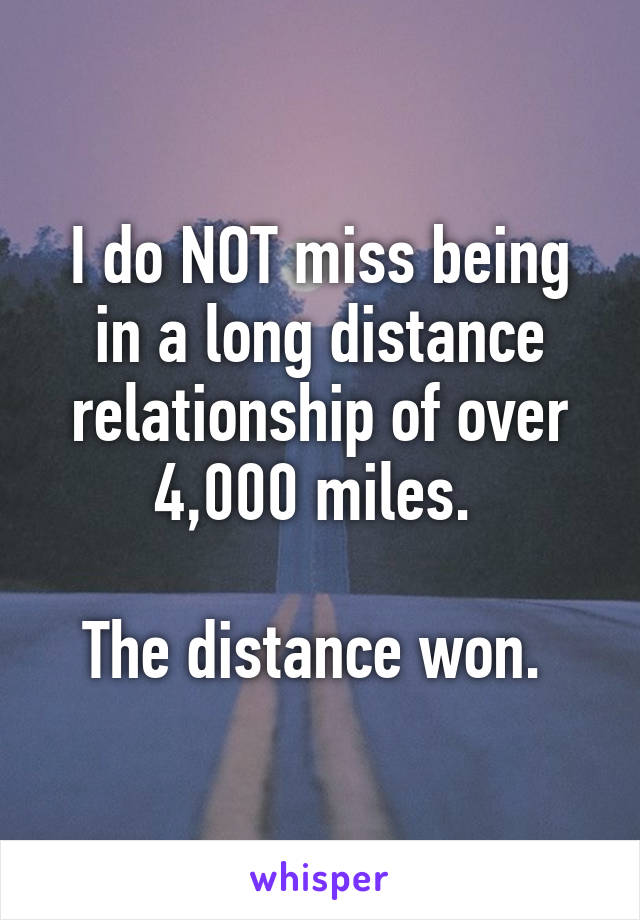 I do NOT miss being in a long distance relationship of over 4,000 miles.   The distance won.