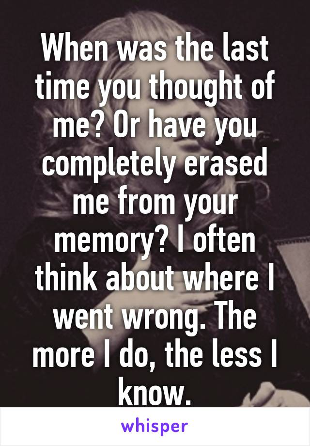 When was the last time you thought of me? Or have you completely erased me from your memory? I often think about where I went wrong. The more I do, the less I know.