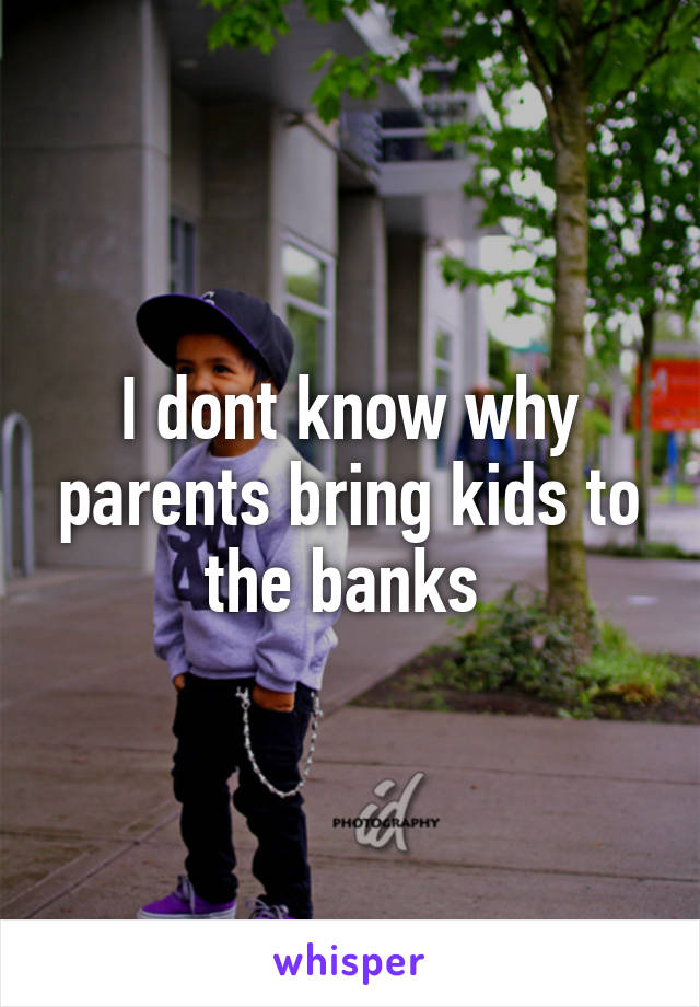 I dont know why parents bring kids to the banks