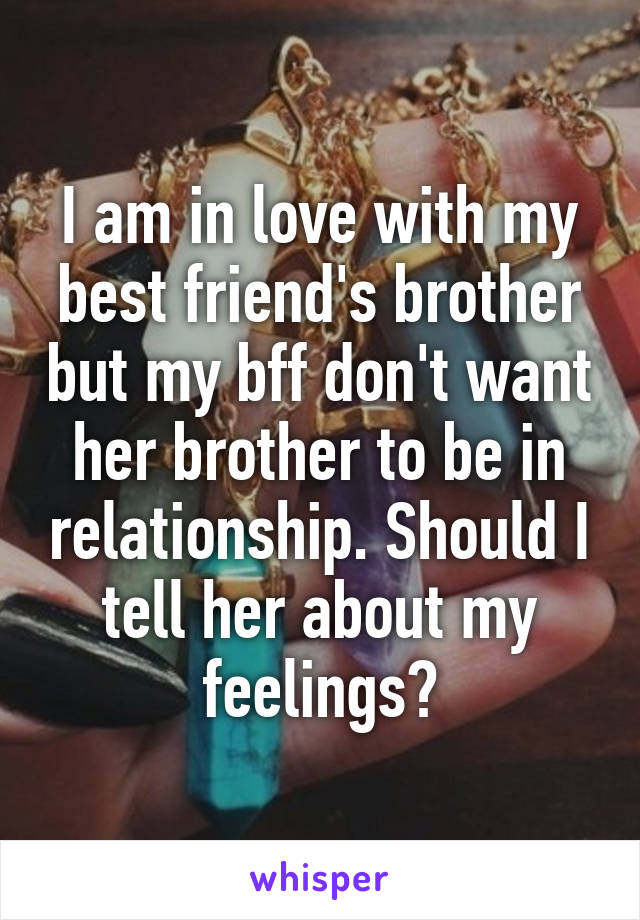 I am in love with my best friend's brother but my bff don't want her brother to be in relationship. Should I tell her about my feelings?