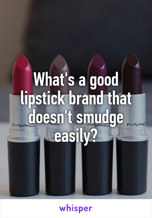 What's a good lipstick brand that doesn't smudge easily?