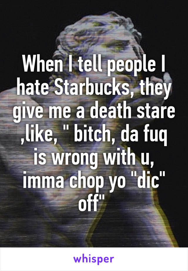 """When I tell people I hate Starbucks, they give me a death stare ,like, """" bitch, da fuq is wrong with u, imma chop yo """"dic"""" off"""""""