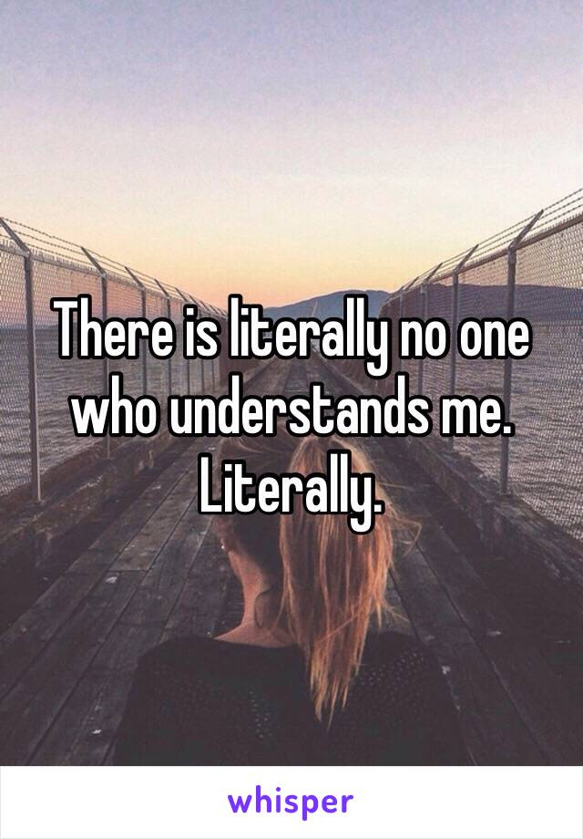 There is literally no one who understands me. Literally.