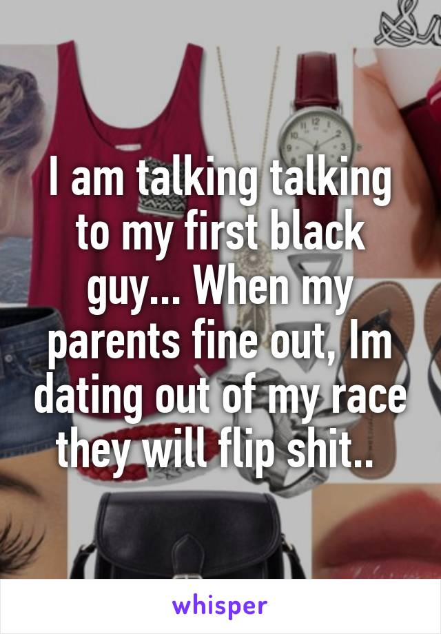 I am talking talking to my first black guy... When my parents fine out, Im dating out of my race they will flip shit..