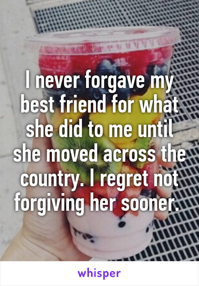 I never forgave my best friend for what she did to me until she moved across the country. I regret not forgiving her sooner.