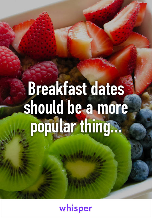 Breakfast dates should be a more popular thing...