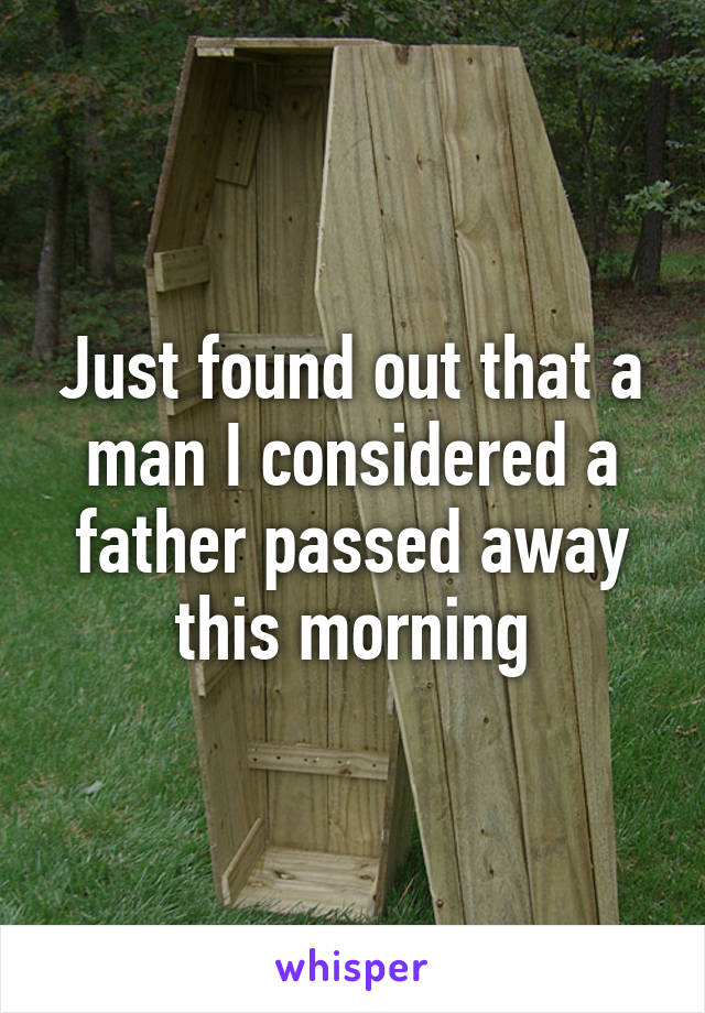 Just found out that a man I considered a father passed away this morning