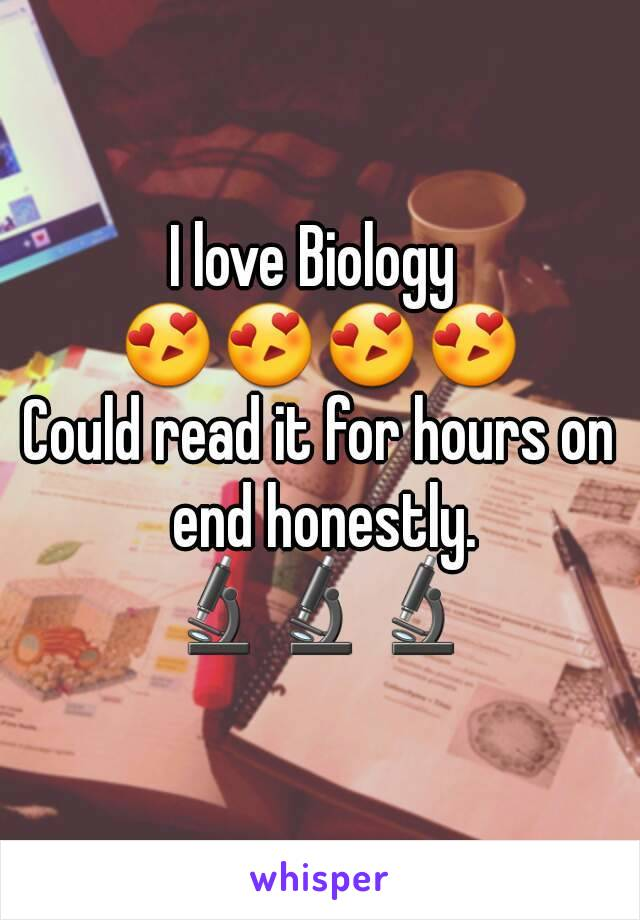 I love Biology  😍😍😍😍 Could read it for hours on end honestly. 🔬🔬🔬
