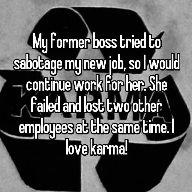 My former boss tried to sabotage my new job, so I would continue work for her. She failed and lost two other employees at the same time. I love karma!