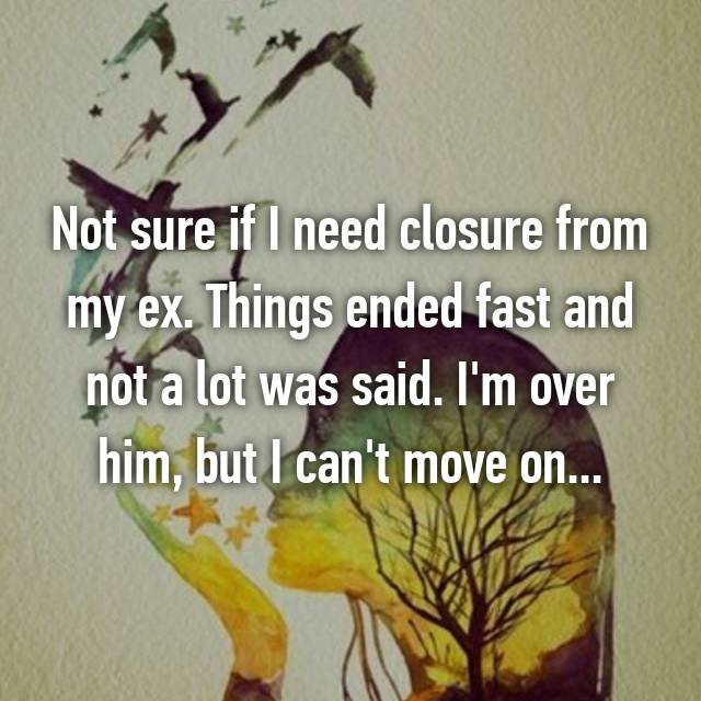 Not sure if I need closure from my ex. Things ended fast and not a lot was said. I'm over him, but I can't move on...