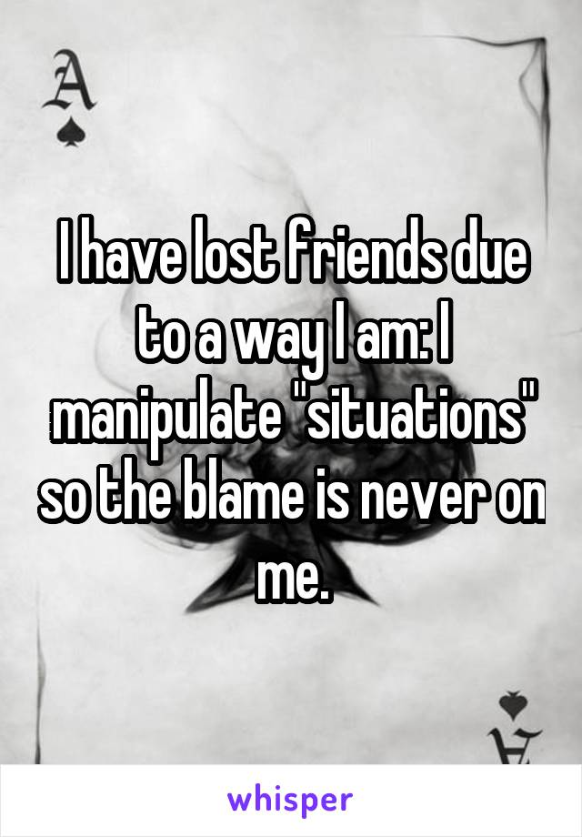 """I have lost friends due to a way I am: I manipulate """"situations"""" so the blame is never on me."""