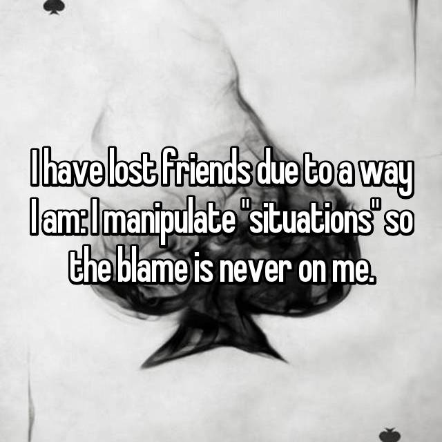 "I have lost friends due to a way I am: I manipulate ""situations"" so the blame is never on me."