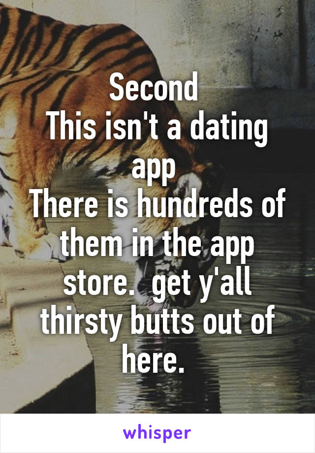 Second  This isn't a dating app  There is hundreds of them in the app store.  get y'all thirsty butts out of here.