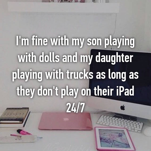 I'm fine with my son playing with dolls and my daughter playing with trucks as long as they don't play on their iPad 24/7