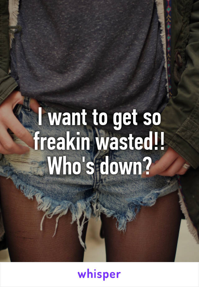 I want to get so freakin wasted!! Who's down?
