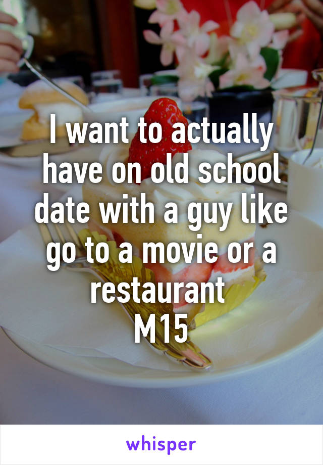 I want to actually have on old school date with a guy like go to a movie or a restaurant  M15